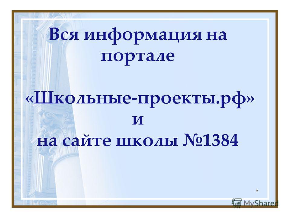 Вся информация на портале «Школьные-проекты.рф» и на сайте школы 1384 5