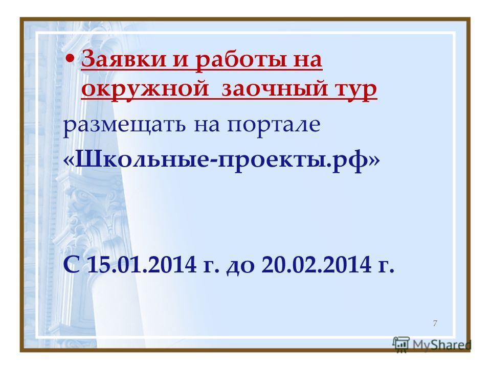 Заявки и работы на окружной заочный тур размещать на портале «Школьные-проекты.рф» С 15.01.2014 г. до 20.02.2014 г. 7