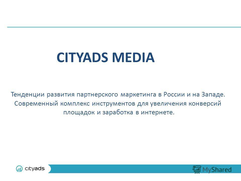 CITYADS MEDIA Тенденции развития партнерского маркетинга в России и на Западе. Современный комплекс инструментов для увеличения конверсий площадок и заработка в интернете.