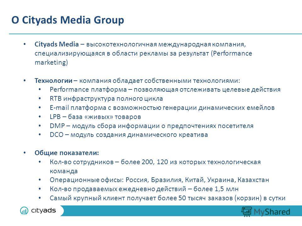 О Cityads Media Group Cityads Media – высокотехнологичная международная компания, специализирующаяся в области рекламы за результат (Performance marketing) Технологии – компания обладает собственными технологиями: Performance платформа – позволяющая