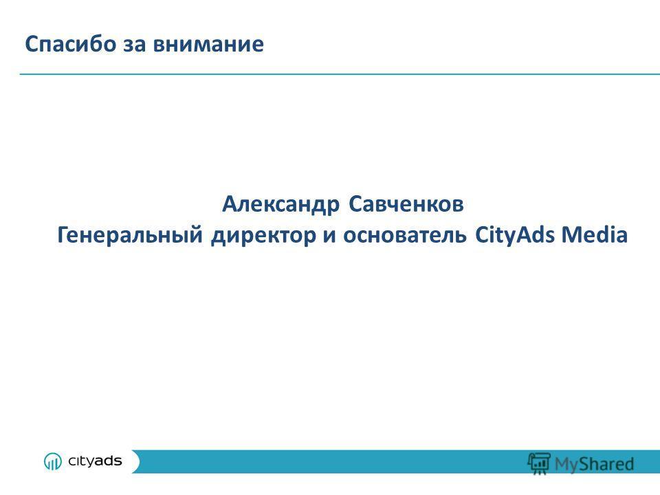 Спасибо за внимание Александр Савченков Генеральный директор и основатель CityAds Media