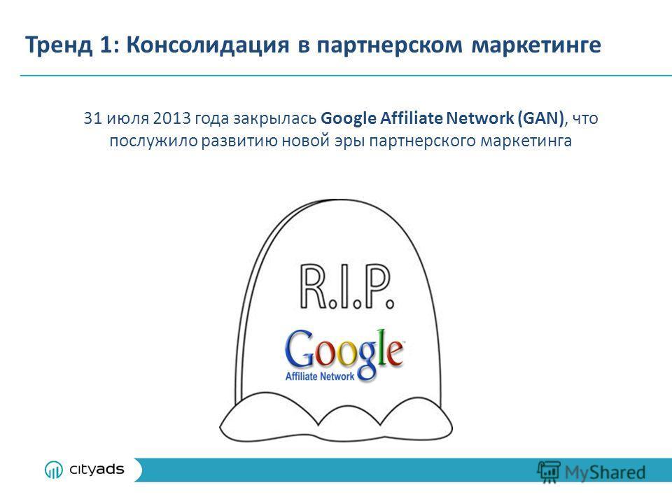 Тренд 1: Консолидация в партнерском маркетинге 31 июля 2013 года закрылась Google Affiliate Network (GAN), что послужило развитию новой эры партнерского маркетинга
