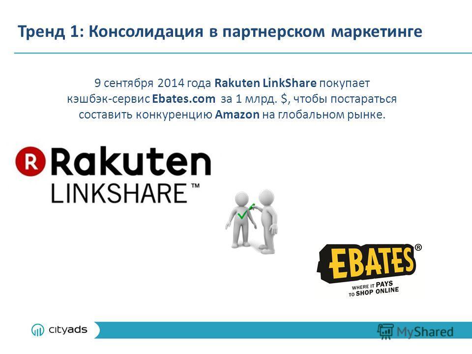 Тренд 1: Консолидация в партнерском маркетинге 9 сентября 2014 года Rakuten LinkShare покупает кэшбэк-сервис Ebates.com за 1 млрд. $, чтобы постараться составить конкуренцию Amazon на глобальном рынке.