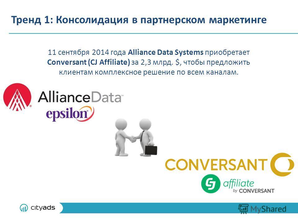 Тренд 1: Консолидация в партнерском маркетинге 11 сентября 2014 года Alliance Data Systems приобретает Conversant (CJ Affiliate) за 2,3 млрд. $, чтобы предложить клиентам комплексное решение по всем каналам.