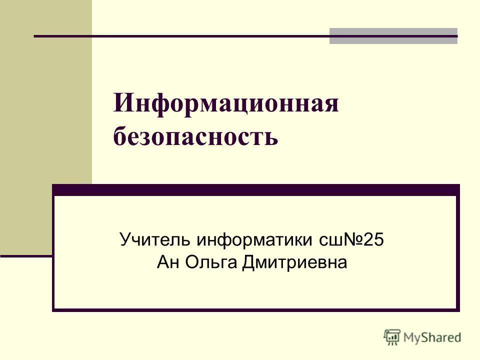 Информационная безопасность Учитель информатики сш 25 Ан Ольга Дмитриевна