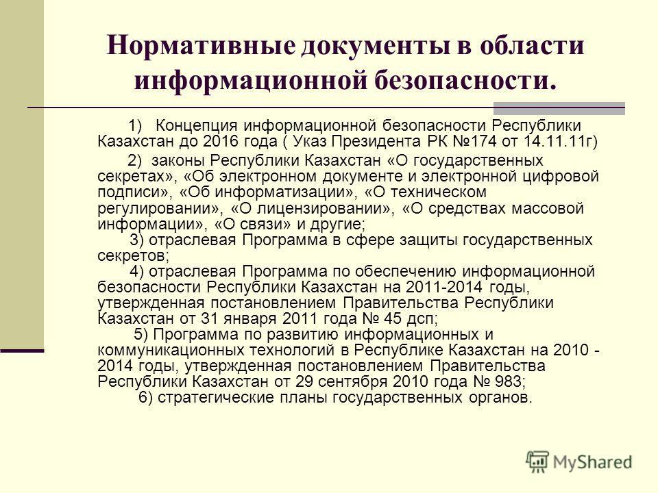Нормативные документы в области информационной безопасности. 1) Концепция информационной безопасности Республики Казахстан до 2016 года ( Указ Президента РК 174 от 14.11.11 г) 2) законы Республики Казахстан «О государственных секретах», «Об электронн
