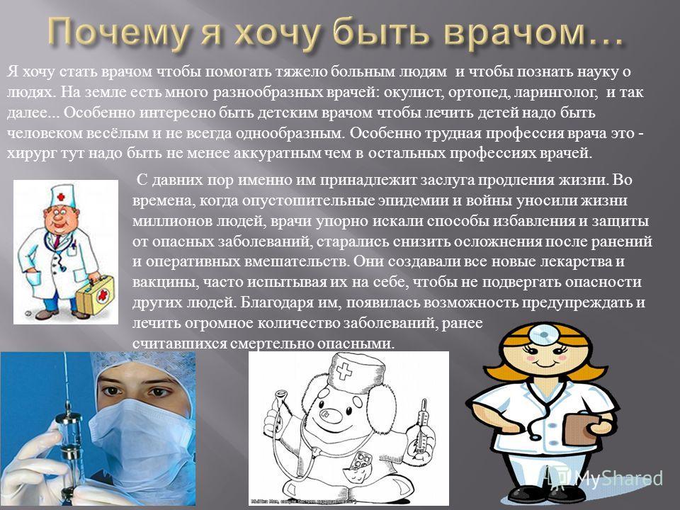 Я хочу стать врачом чтобы помогать тяжело больным людям и чтобы познать науку о людях. На земле есть много разнообразных врачей : окулист, ортопед, ларинголог, и так далее... Особенно интересно быть детским врачом чтобы лечить детей надо быть человек
