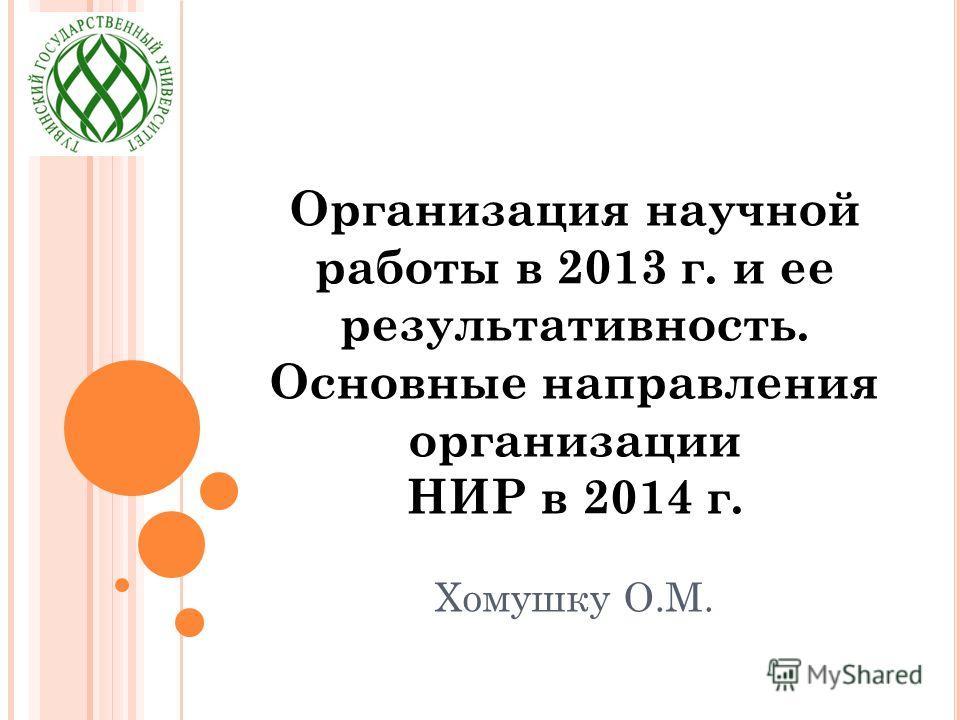 Организация научной работы в 2013 г. и ее результативность. Основные направления организации НИР в 2014 г. Хомушку О.М.