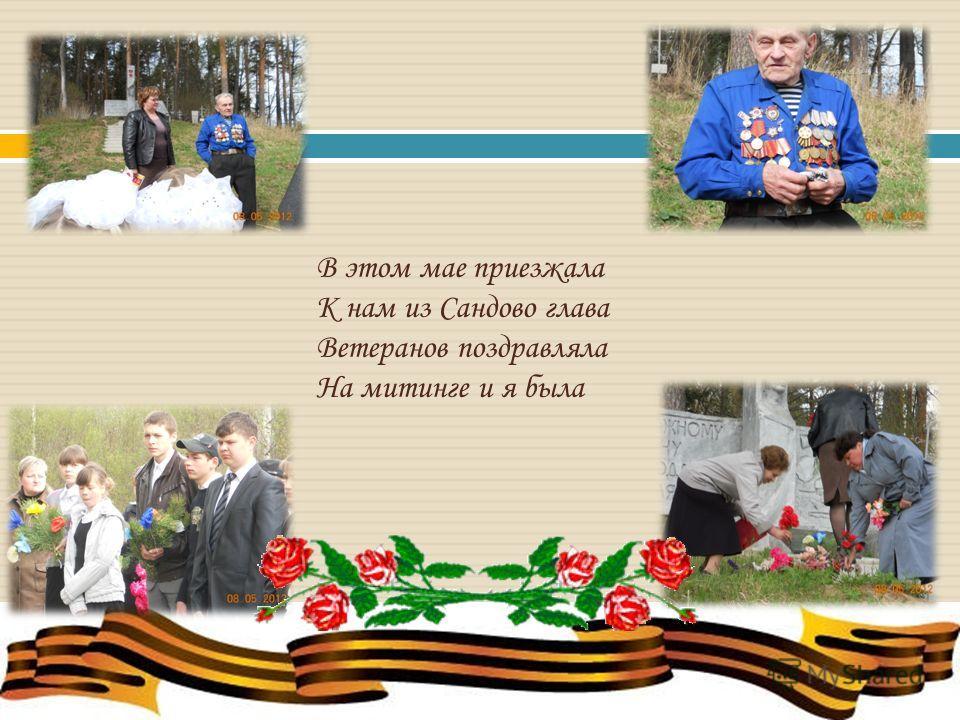 В этом мае приезжала К нам из Сандово глава Ветеранов поздравляла На митинге и я была