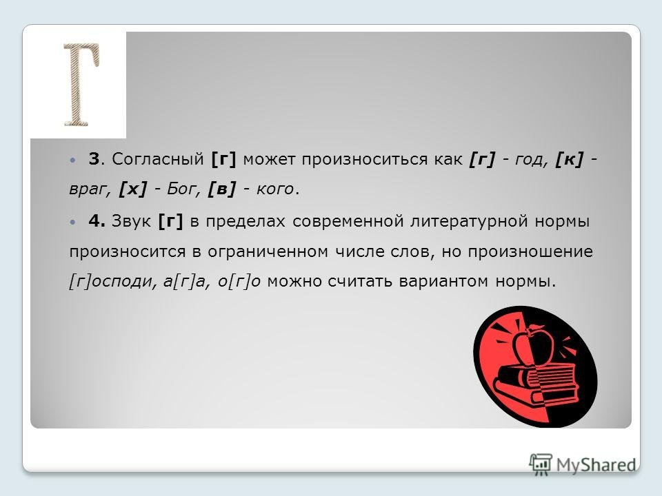 3. Согласный [г] может произноситься как [г] - год, [к] - враг, [х] - Бог, [в] - кого. 4. Звук [г] в пределах современной литературной нормы произносится в ограниченном числе слов, но произношение [г]господи, а[г]а, о[г]о можно считать вариантом норм
