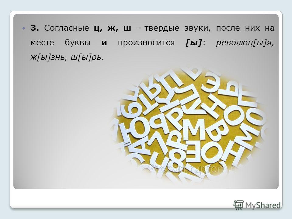 3. Согласные ц, ж, ш - твердые звуки, после них на месте буквы и произносится [ы]: революции[ы]я, ж[ы]знь, ш[ы]рь.