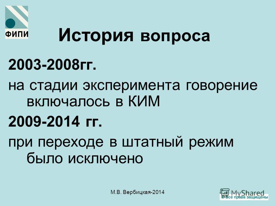 М.В. Вербицкая-2014 История вопроса 2003-2008 гг. на стадии эксперимента говорение включалось в КИМ 2009-2014 гг. при переходе в штатный режим было исключено