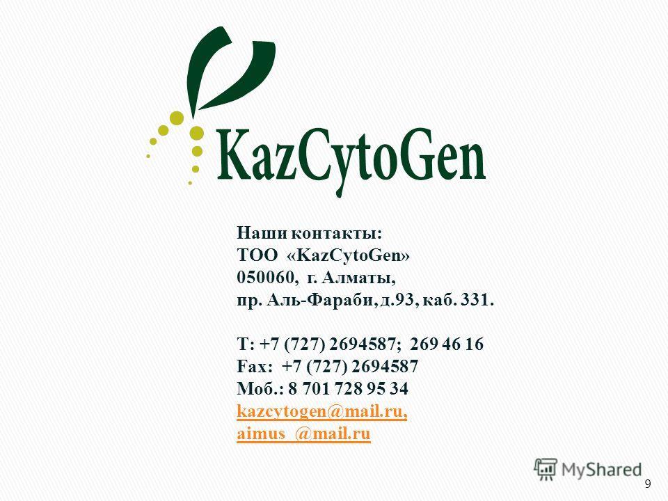 Наши контакты: ТОО «KazCytoGen» 050060, г. Алматы, пр. Аль-Фараби, д.93, каб. 331. Т: +7 (727) 2694587; 269 46 16 Fax: +7 (727) 2694587 Моб.: 8 701 728 95 34 kazcytogen@mail.ru, aimus_@mail.ru 9
