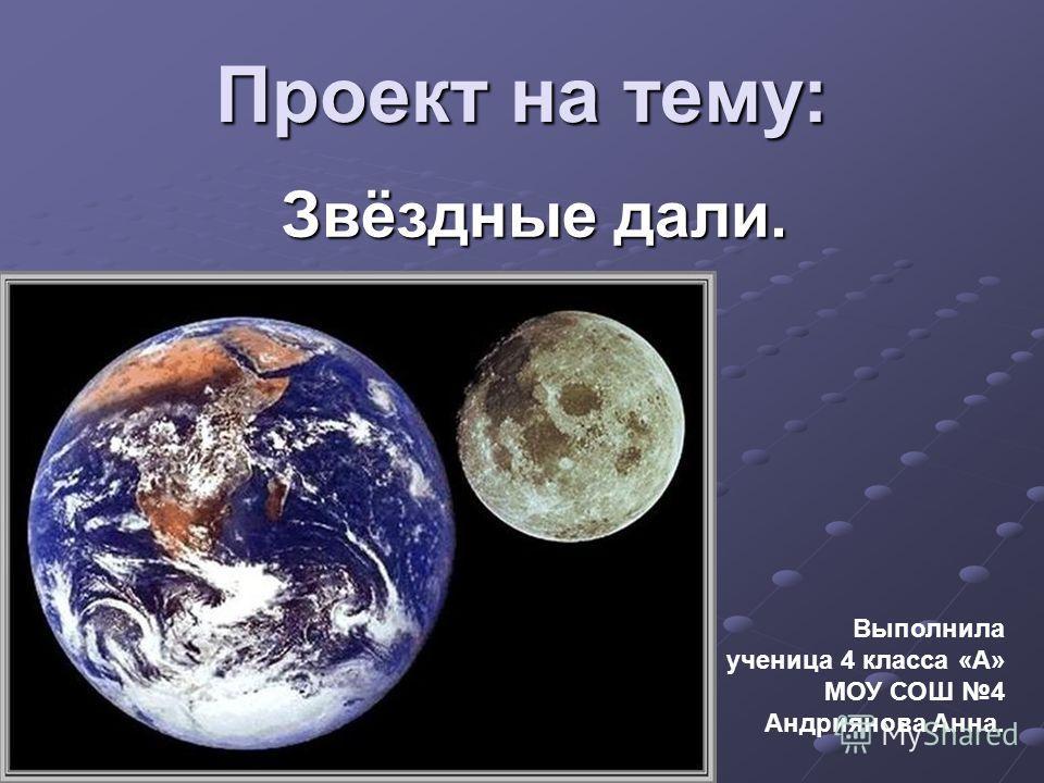 Проект на тему: Звёздные дали. Выполнила ученица 4 класса «А» МОУ СОШ 4 Андриянова Анна.