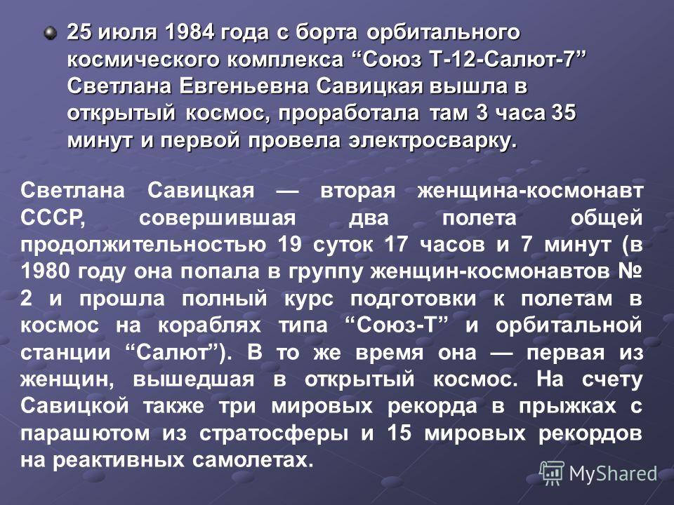 25 июля 1984 года с борта орбитального космического комплекса Союз Т-12-Салют-7 Светлана Евгеньевна Савицкая вышла в открытый космос, проработала там 3 часа 35 минут и первой провела электросварку. 25 июля 1984 года с борта орбитального космического