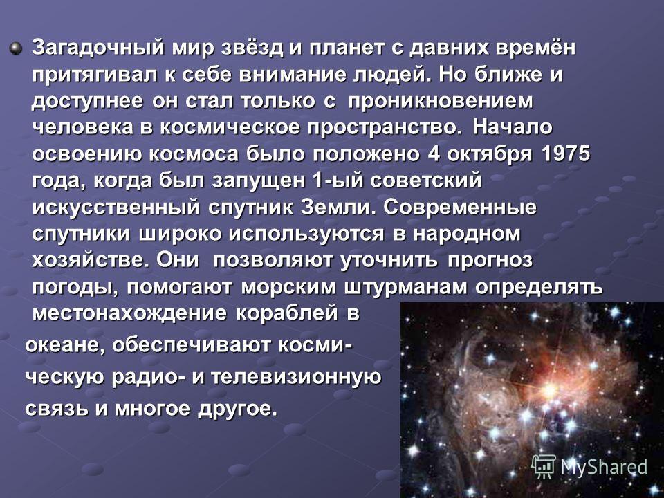 Загадочный мир звёзд и планет с давних времён притягивал к себе внимание людей. Но ближе и доступнее он стал только с проникновением человека в космическое пространство. Начало освоению космоса было положено 4 октября 1975 года, когда был запущен 1-ы