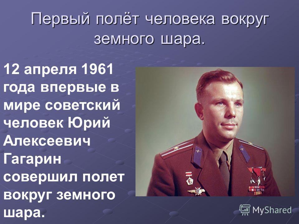 Первый полёт человека вокруг земного шара. 12 апреля 1961 года впервые в мире советский человек Юрий Алексеевич Гагарин совершил полет вокруг земного шара.