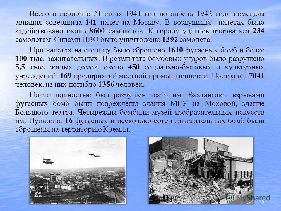Всего в период с 21 июля 1941 год по апрель 1942 года немецкая авиация совершила 141 налет на Москву. В воздушных налетах было задействовано около 8600 самолетов. К городу удалось прорваться 234 самолетам. Силами ПВО было уничтожено 1392 самолета. Пр