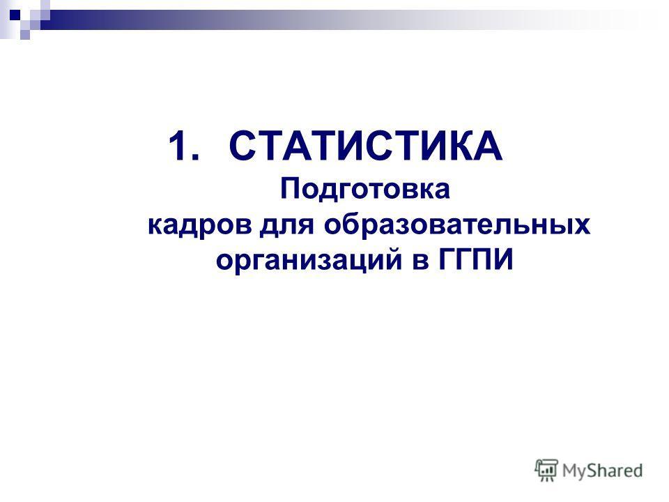 1. СТАТИСТИКА Подготовка кадров для образовательных организаций в ГГПИ