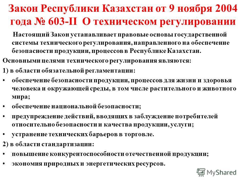 Закон Республики Казахстан от 9 ноября 2004 года 603-II О техническом регулировании Настоящий Закон устанавливает правовые основы государственной системы технического регулирования, направленного на обеспечение безопасности продукции, процессов в Рес