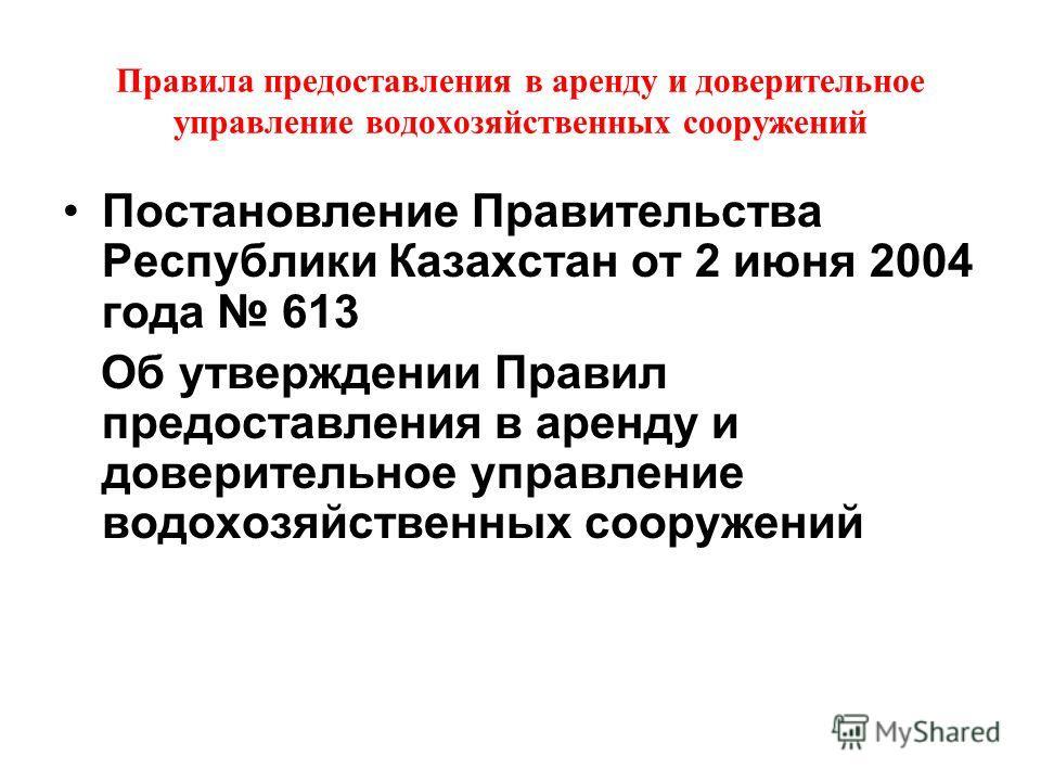 Правила предоставления в аренду и доверительное управление водовозяйственных сооружений Постановление Правительства Республики Казахстан от 2 июня 2004 года 613 Об утверждении Правил предоставления в аренду и доверительное управление водовозяйственны