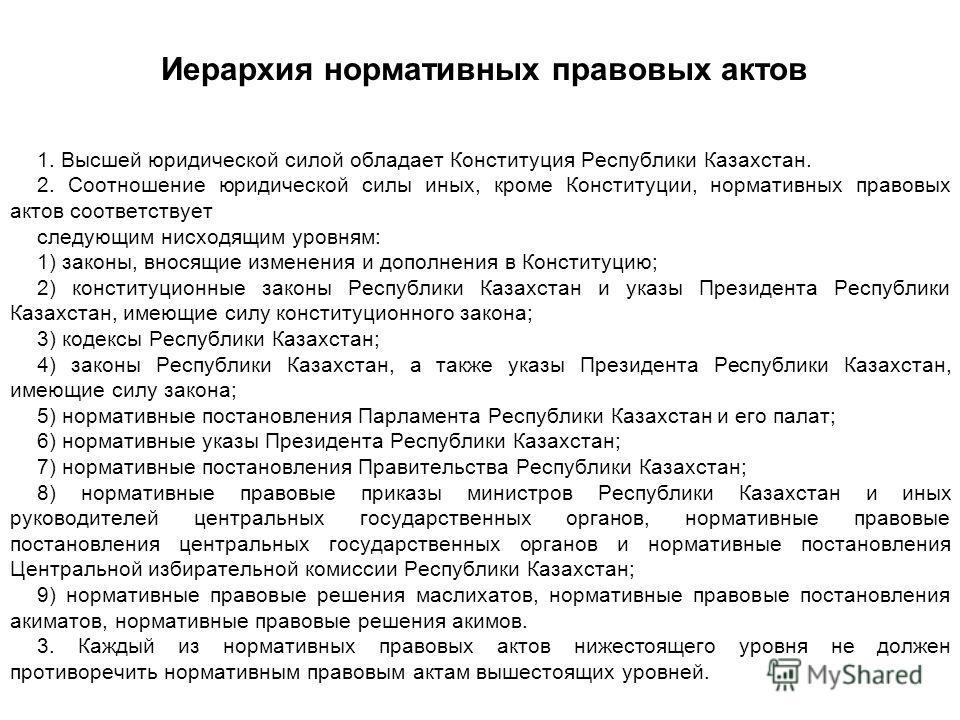 Иерархия нормативных правовых актов 1. Высшей юридической силой обладает Конституция Республики Казахстан. 2. Соотношение юридической силы иных, кроме Конституции, нормативных правовых актов соответствует следующим нисходящим уровням: 1) законы, внос