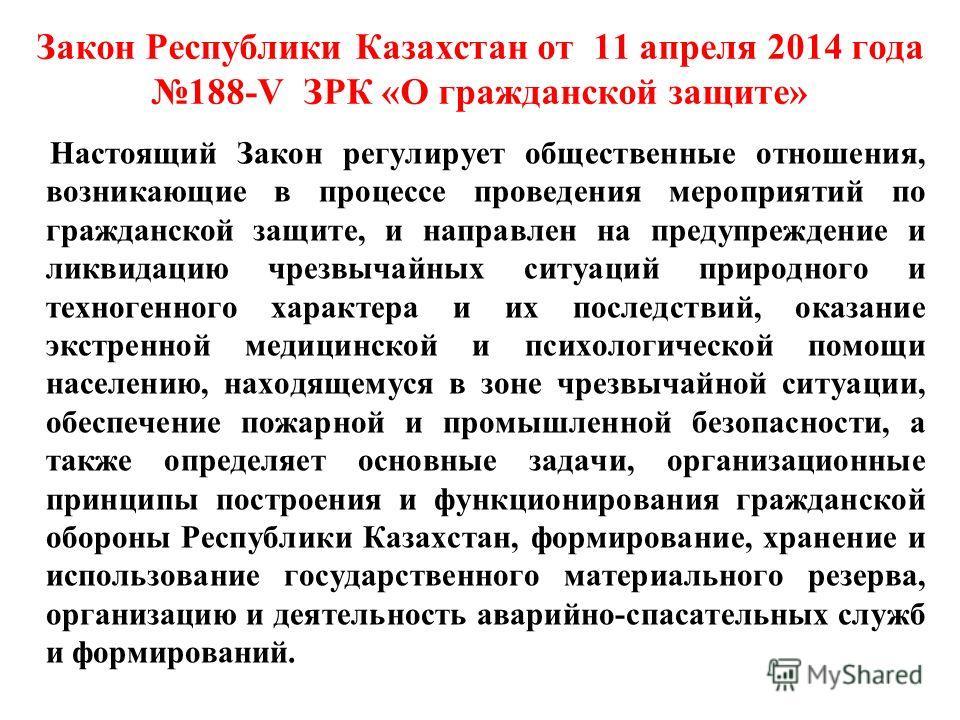Закон Республики Казахстан от 11 апреля 2014 года 188-V ЗРК «О гражданской защите» Настоящий Закон регулирует общественные отношения, возникающие в процессе проведения мероприятий по гражданской защите, и направлен на предупреждение и ликвидацию чрез