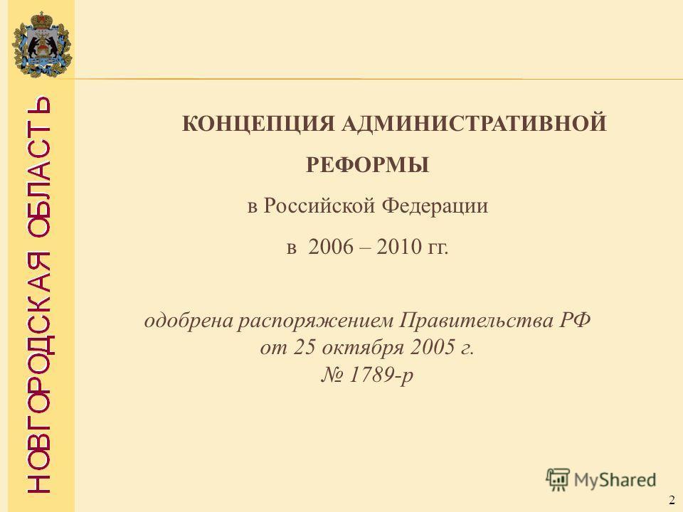 2 КОНЦЕПЦИЯ АДМИНИСТРАТИВНОЙ РЕФОРМЫ в Российской Федерации в 2006 – 2010 гг. одобрена распоряжением Правительства РФ от 25 октября 2005 г. 1789-р