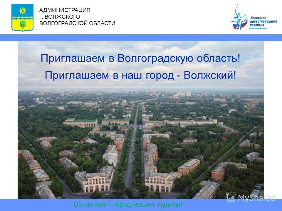 Волжский – город нашей судьбы! АДМИНИСТРАЦИЯ Г. ВОЛЖСКОГО ВОЛГОГРАДСКОЙ ОБЛАСТИ Приглашаем в Волгоградскую область! Приглашаем в наш город - Волжский!