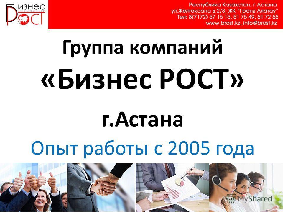 Группа компаний «Бизнес РОСТ» г.Астана Опыт работы с 2005 года