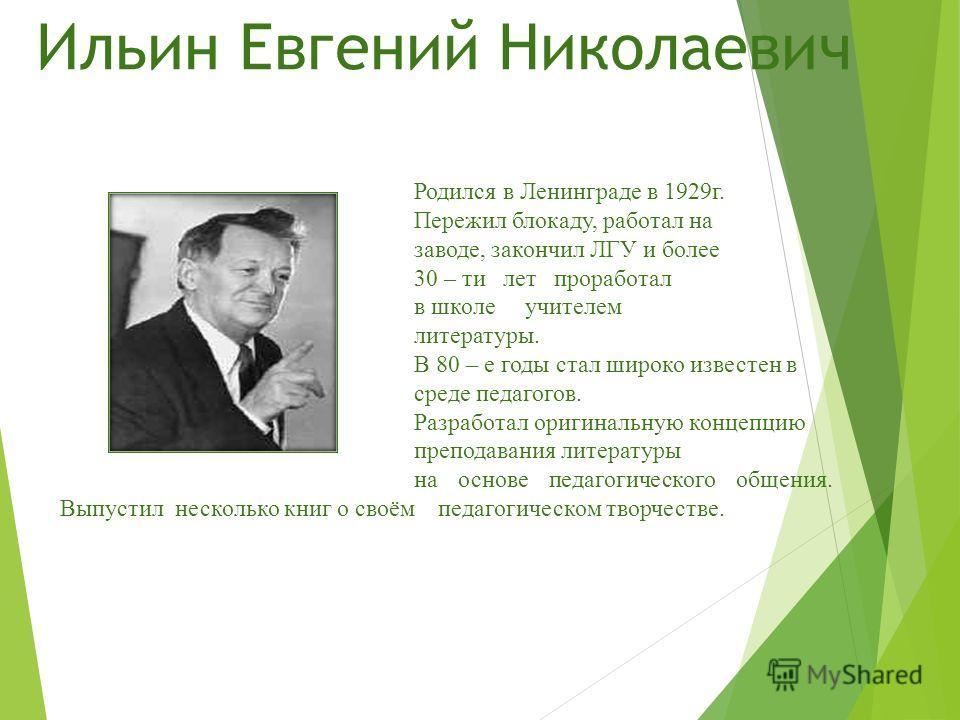 Ильин Евгений Николаевич Родился в Ленинграде в 1929 г. Пережил блокаду, работал на заводе, закончил ЛГУ и более 30 – ти лет проработал в школе учителем литературы. В 80 – е годы стал широко известен в среде педагогов. Разработал оригинальную концепц