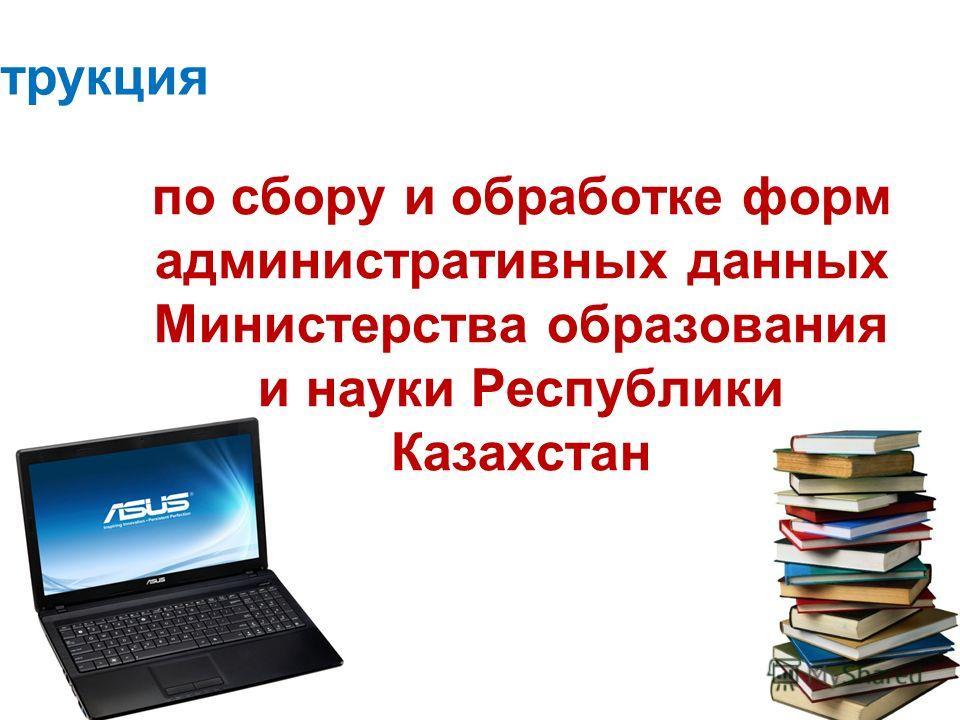 по сбору и обработке форм административных данных Министерства образования и науки Республики Казахстан Инструкция