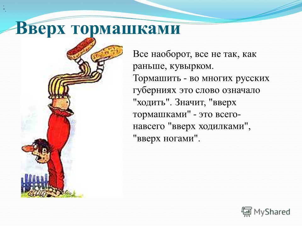Вверх тормашками. . Все наоборот, все не так, как раньше, кувырком. Тормашить - во многих русских губерниях это слово означало ходить. Значит, вверх тормашками - это всего- навсего вверх ходилками, вверх ногами.