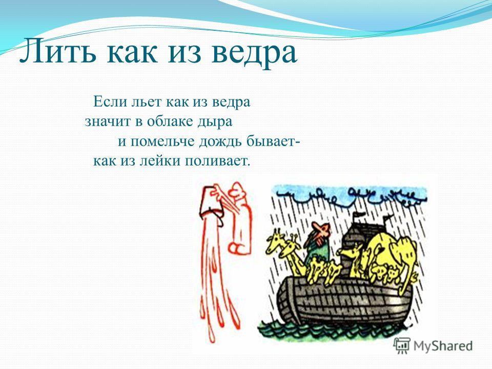 Лить как из ведра Если льет как из ведра значит в облаке дыра и помельче дождь бывает- как из лейки поливает.