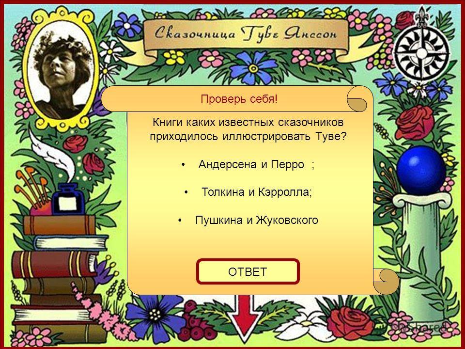 Проверь себя! Книги каких известных сказочников приходилось иллюстрировать Туве? Андерсена и Перро ; Толкина и Кэрролла; Пушкина и Жуковского ОТВЕТ