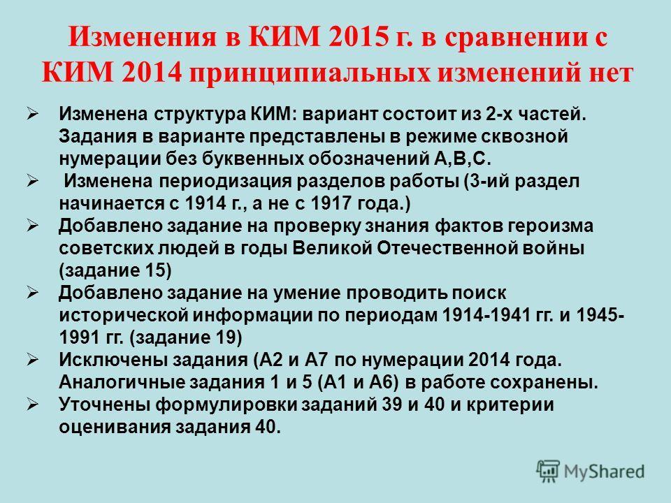 Изменения в КИМ 2015 г. в сравнении с КИМ 2014 принципиальных изменений нет Изменена структура КИМ: вариант состоит из 2-х частей. Задания в варианте представлены в режиме сквозной нумерации без буквенных обозначений А,В,С. Изменена периодизация разд