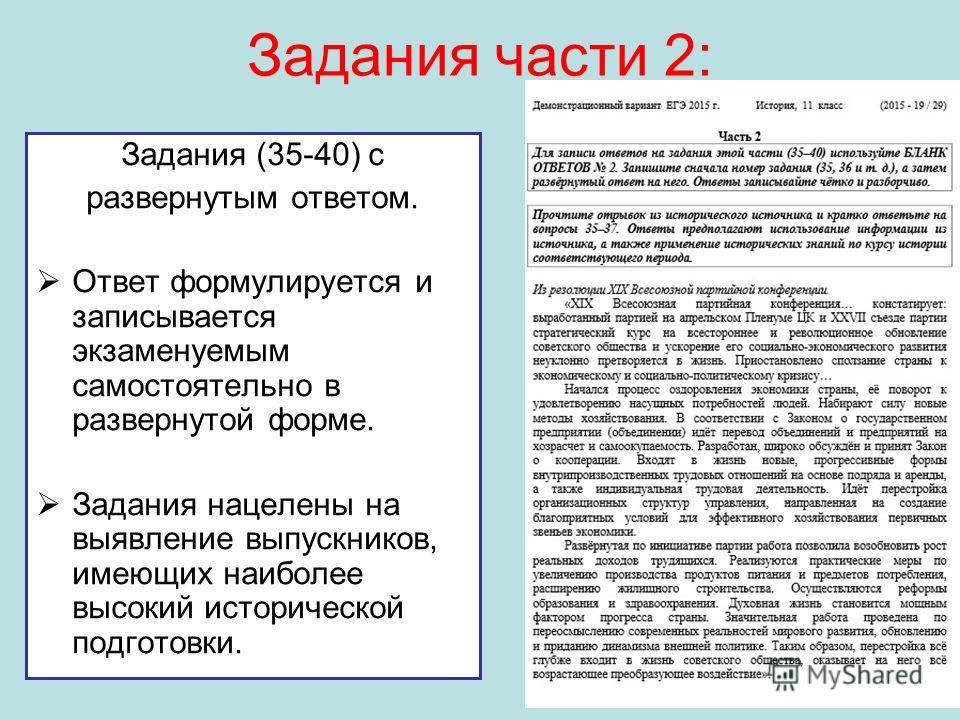 Задания части 2: Задания (35-40) с развернутым ответом. Ответ формулируется и записывается экзаменуемым самостоятельно в развернутой форме. Задания нацелены на выявление выпускников, имеющих наиболее высокий исторической подготовки.