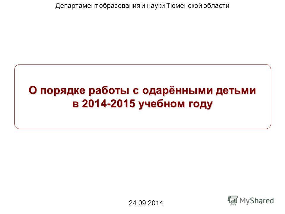 О порядке работы с одарёнными детьми в 2014-2015 учебном году Департамент образования и науки Тюменской области 1 24.09.2014