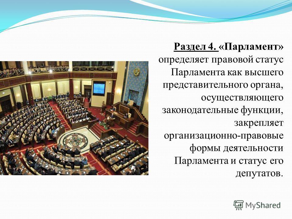 Раздел 4. «Парламент» определяет правовой статус Парламента как высшего представительного органа, осуществляющего законодательные функции, закрепляет организационно-правовые формы деятельности Парламента и статус его депутатов.