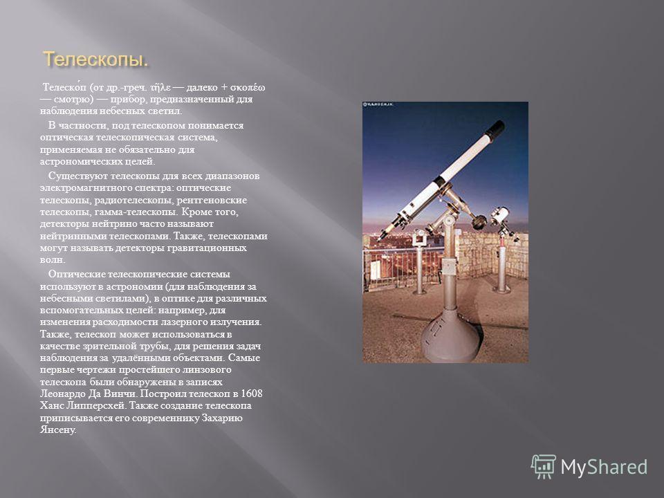 Телескопы. Телескоп ( от др.- греч. τ λε далеко + σκοπέω смотрю ) прибор, предназначенный для наблюдения небесных светил. В частности, под телескопом понимается оптическая телескопическая система, применяемая не обязательно для астрономических целей.