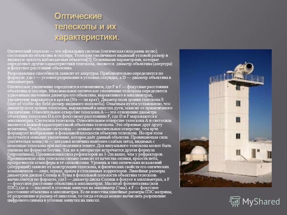 Оптические телескопы и их характеристики. Оптический телескоп это афокальная система ( оптическая сила равна нулю ), состоящая из объектива и окуляра. Телескоп увеличивает видимый угловой размер и видимую яркость наблюдаемых объектов [3]. Основными п