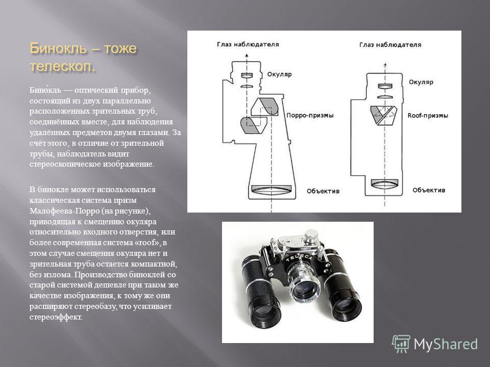 Бинокль – тоже телескоп. Бинокль оптический прибор, состоящий из двух параллельно расположенных зрительных труб, соединённых вместе, для наблюдения удалённых предметов двумя глазами. За счёт этого, в отличие от зрительной трубы, наблюдатель видит сте
