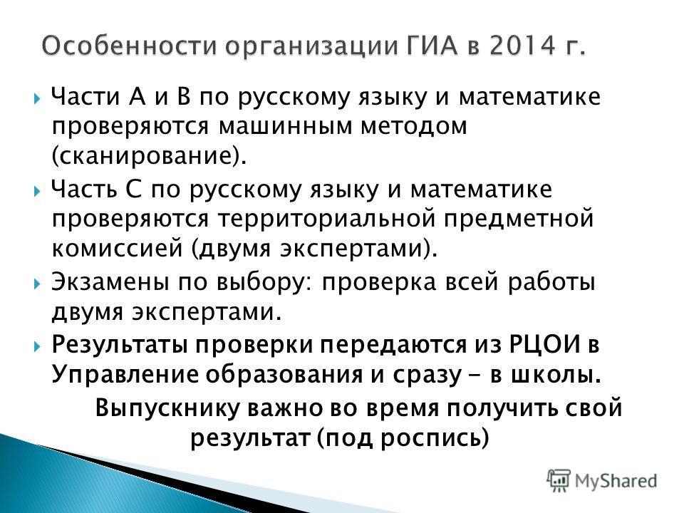 Части А и В по русскому языку и математике проверяются машинным методом (сканирование). Часть С по русскому языку и математике проверяются территориальной предметной комиссией (двумя экспертами). Экзамены по выбору: проверка всей работы двумя эксперт