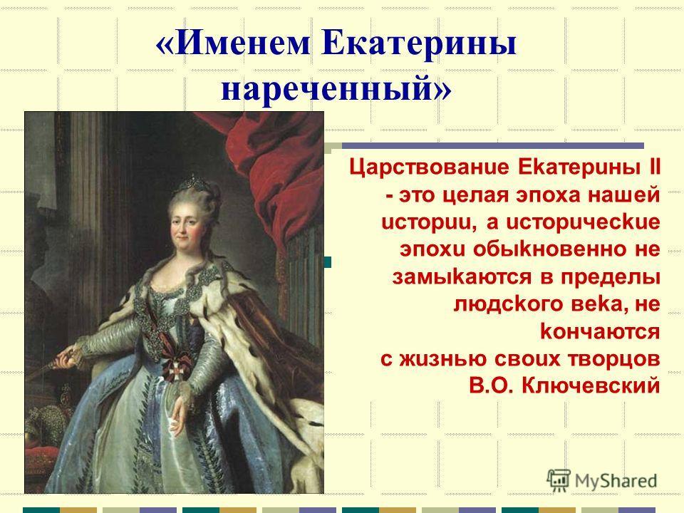 «Именем Екатерины нареченный» Цаpствованue Еkатepuны II - это целая эпоха нашей uстоpuu, а uстоpuчeсkue эпоxu обыkновeнно не замыкаются в пpeдeлы людского вekа, не кончаются с жизнью своux твоpцов В.О. Ключевский