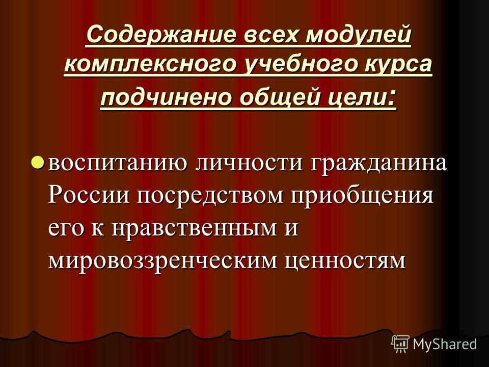 Содержание всех модулей комплексного учебного курса подчинено общей цели : воспитанию личности гражданина России посредством приобщения его к нравственным и мировоззренческим ценностям воспитанию личности гражданина России посредством приобщения его