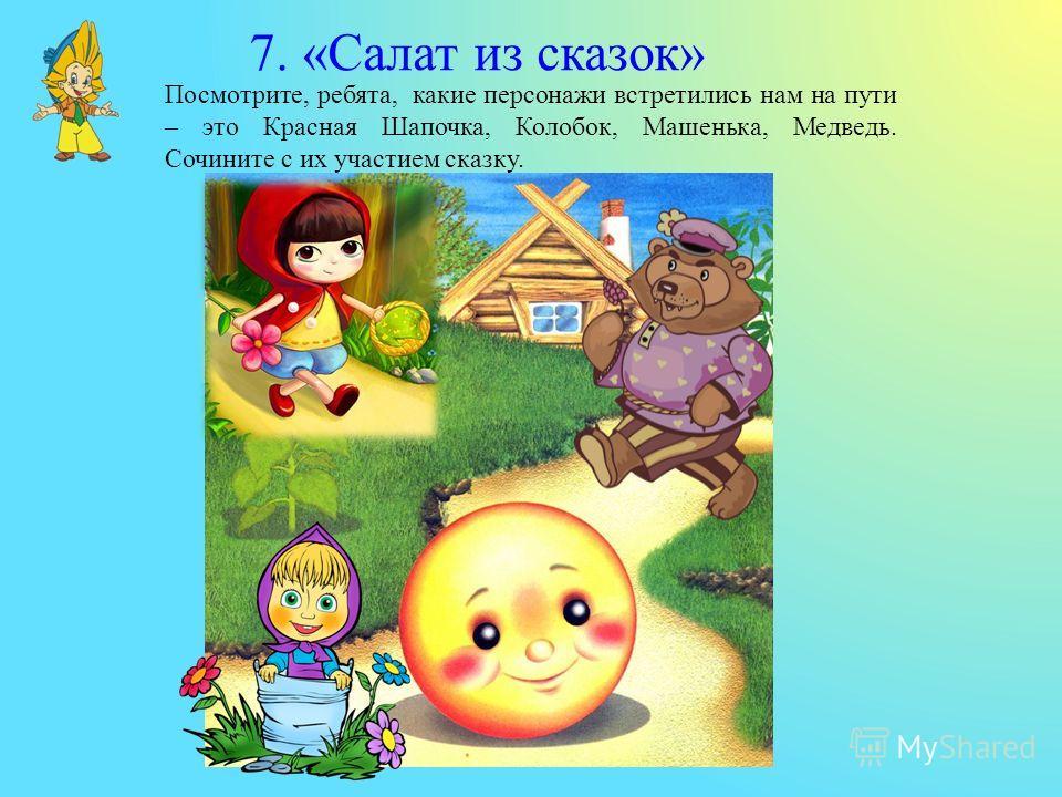 Посмотрите, ребята, какие персонажи встретились нам на пути – это Красная Шапочка, Колобок, Машенька, Медведь. Сочините с их участием сказку. 7. «Салат из сказок»