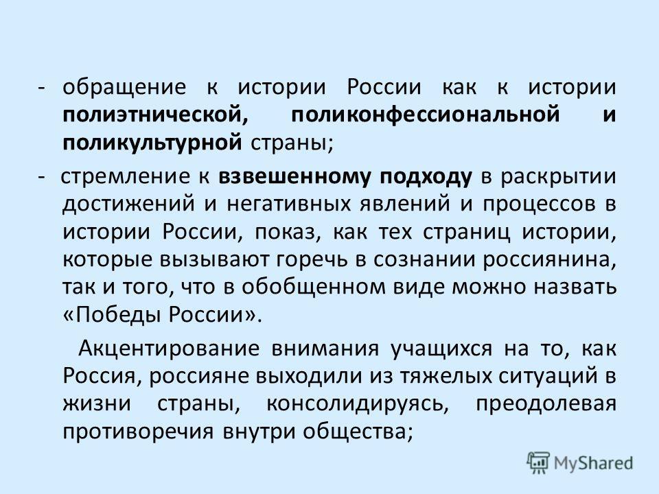 -обращение к истории России как к истории полиэтнической, поли конфессиональной и поликультурной страны; - стремление к взвешенному подходу в раскрытии достижений и негативных явлений и процессов в истории России, показ, как тех страниц истории, кото