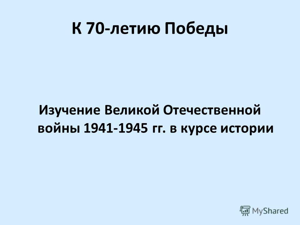 К 70-летию Победы Изучение Великой Отечественной войны 1941-1945 гг. в курсе истории