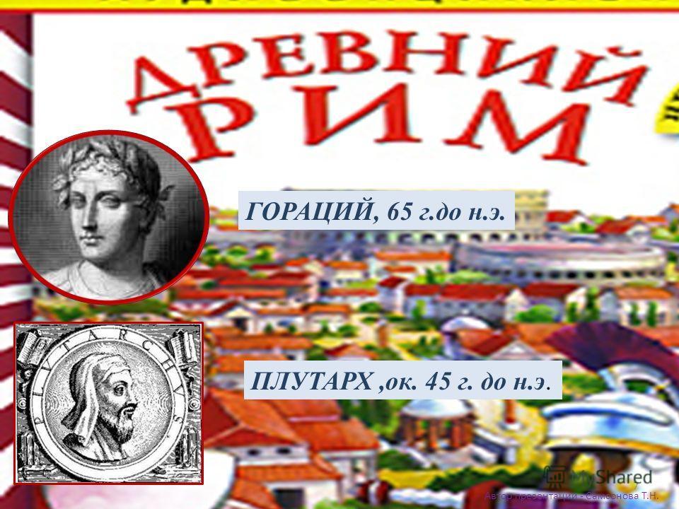 Автор презентации - Самсонова Т.Н. 7 ГОРАЦИЙ, 65 г.до н.э. ПЛУТАРХ,ок. 45 г. до н.э.