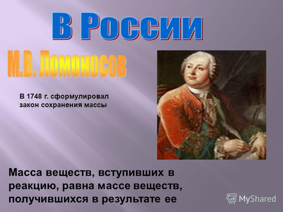 В 1748 г. сформулировал закон сохранения массы Масса веществ, вступивших в реакцию, равна массе веществ, получившихся в результате ее